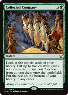 Collected Company  Look at the top six cards of your library. Put up to two creature cards with converted mana cost 3 or less from among them onto the battlefield. Put the rest on the bottom of your library in any order.
