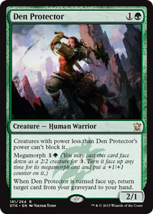 Den Protector  Creatures with power less than Den Protector's power can't block it.Megamorph  (You may cast this card face down as a 2/2 creature for . Turn it face up any time for its megamorph cost and put a +1/+1 counter on it.)When Den Protector is turned face up, r