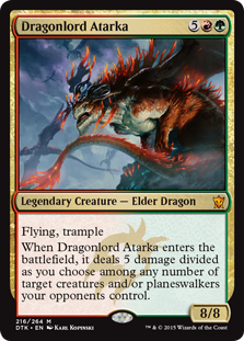 Dragonlord Atarka  Flying, trampleWhen Dragonlord Atarka enters the battlefield, it deals 5 damage divided as you choose among any number of target creatures and/or planeswalkers your opponents control.