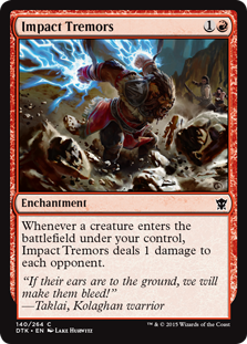 Impact Tremors  Whenever a creature enters the battlefield under your control, Impact Tremors deals 1 damage to each opponent.