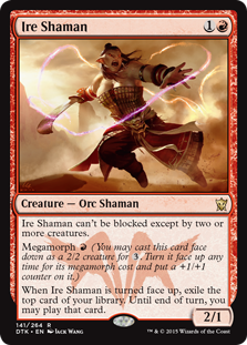 Ire Shaman  Menace (This creature can't be blocked except by two or more creatures.)Megamorph  (You may cast this card face down as a 2/2 creature for . Turn it face up any time for its megamorph cost and put a +1/+1 counter on it.)When Ire Shaman is turned face up,