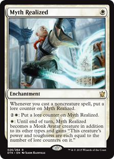 "Myth Realized  Whenever you cast a noncreature spell, put a lore counter on Myth Realized.: Put a lore counter on Myth Realized.: Until end of turn, Myth Realized becomes a Monk Avatar creature in addition to its other types and gains ""This creature's power and toughnes"