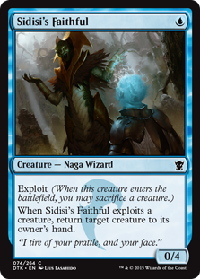Sidisi's Faithful  Exploit (When this creature enters the battlefield, you may sacrifice a creature.)When Sidisi's Faithful exploits a creature, return target creature to its owner's hand.
