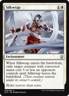 Silkwrap  When Silkwrap enters the battlefield, exile target creature with converted mana cost 3 or less an opponent controls until Silkwrap leaves the battlefield. (That creature returns under its owner's control.)