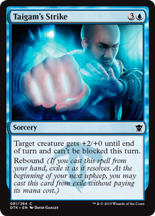 Taigam's Strike  Target creature gets +2/+0 until end of turn and can't be blocked this turn.Rebound (If you cast this spell from your hand, exile it as it resolves. At the beginning of your next upkeep, you may cast this card from exile without paying its mana cost.)