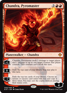 Chandra, Pyromaster  +1: Chandra, Pyromaster deals 1 damage to target player or planeswalker and 1 damage to up to one target creature that player or that planeswalker's controller controls. That creature can't block this turn.0: Exile the top card of your library. You may pl