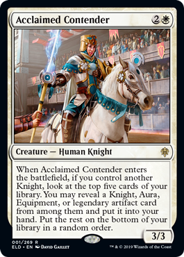 Acclaimed Contender  When Acclaimed Contender enters the battlefield, if you control another Knight, look at the top five cards of your library. You may reveal a Knight, Aura, Equipment, or legendary artifact card from among them and put it into your hand. Put the rest on the