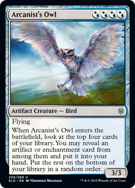 Arcanist's Owl  FlyingWhen Arcanist's Owl enters the battlefield, look at the top four cards of your library. You may reveal an artifact or enchantment card from among them and put it into your hand. Put the rest on the bottom of your library in a random order.