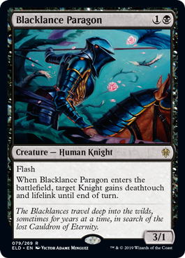 Blacklance Paragon  FlashWhen Blacklance Paragon enters the battlefield, target Knight gains deathtouch and lifelink until end of turn.