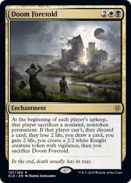 Doom Foretold  At the beginning of each player's upkeep, that player sacrifices a nonland, nontoken permanent. If that player can't, they discard a card, they lose 2 life, you draw a card, you gain 2 life, you create a 2/2 white Knight creature token with vigilance, the