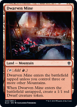 Dwarven Mine  (: Add .)Dwarven Mine enters the battlefield tapped unless you control three or more other Mountains.When Dwarven Mine enters the battlefield untapped, create a 1/1 red Dwarf creature token.