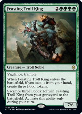 "Feasting Troll King  Vigilance, trampleWhen Feasting Troll King enters the battlefield, if you cast it from your hand, create three Food tokens. (They're artifacts with "", , Sacrifice this artifact: You gain 3 life."")Sacrifice three Foods: Return Feasting Troll King from your"