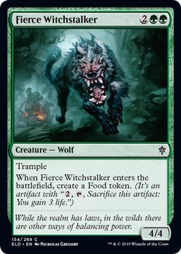 "Fierce Witchstalker  TrampleWhen Fierce Witchstalker enters the battlefield, create a Food token. (It's an artifact with "", , Sacrifice this artifact: You gain 3 life."")"