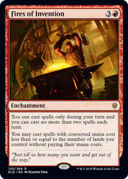 Fires of Invention  You can cast spells only during your turn and you can cast no more than two spells each turn.You may cast spells with converted mana cost less than or equal to the number of lands you control without paying their mana costs.