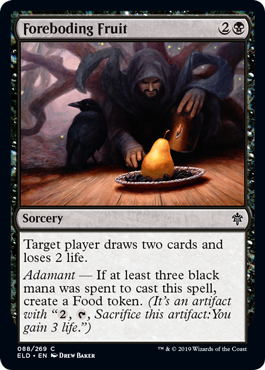 "Foreboding Fruit  Target player draws two cards and loses 2 life.Adamant — If at least three black mana was spent to cast this spell, create a Food token. (It's an artifact with "", , Sacrifice this artifact: You gain 3 life."")"