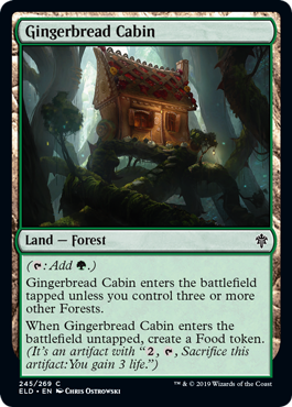 "Gingerbread Cabin  (: Add .)Gingerbread Cabin enters the battlefield tapped unless you control three or more other Forests.When Gingerbread Cabin enters the battlefield untapped, create a Food token. (It's an artifact with "", , Sacrifice this artifact: You gain 3 life."")"