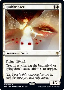 Hushbringer  Flying, lifelinkCreatures entering the battlefield or dying don't cause abilities to trigger.