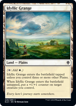Idyllic Grange  (: Add .)Idyllic Grange enters the battlefield tapped unless you control three or more other Plains.When Idyllic Grange enters the battlefield untapped, put a +1/+1 counter on target creature you control.