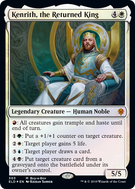 Kenrith, the Returned King  : All creatures gain trample and haste until end of turn.: Put a +1/+1 counter on target creature.: Target player gains 5 life.: Target player draws a card.: Put target creature card from a graveyard onto the battlefield under its owner's control.