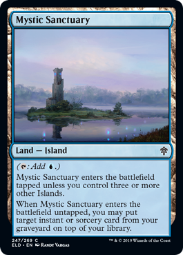 Mystic Sanctuary  (: Add .)Mystic Sanctuary enters the battlefield tapped unless you control three or more other Islands.When Mystic Sanctuary enters the battlefield untapped, you may put target instant or sorcery card from your graveyard on top of your library.