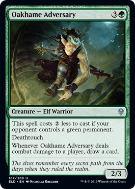 Oakhame Adversary  This spell costs  less to cast if an opponent controls a green permanent.DeathtouchWhenever Oakhame Adversary deals combat damage to a player, draw a card.