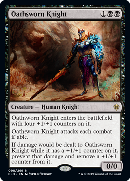 Oathsworn Knight  Oathsworn Knight enters the battlefield with four +1/+1 counters on it.Oathsworn Knight attacks each combat if able.If damage would be dealt to Oathsworn Knight while it has a +1/+1 counter on it, prevent that damage and remove a +1/+1 counter from it.