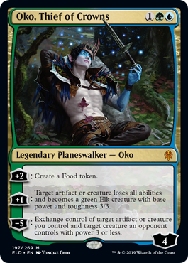"Oko, Thief of Crowns  +2: Create a Food token. (It's an artifact with "", , Sacrifice this artifact: You gain 3 life."")+1: Target artifact or creature loses all abilities and becomes a green Elk creature with base power and toughness 3/3.?5: Exchange control of target artifact"