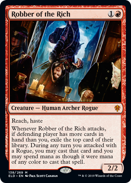 Robber of the Rich  Reach, hasteWhenever Robber of the Rich attacks, if defending player has more cards in hand than you, exile the top card of their library. During any turn you attacked with a Rogue, you may cast that card and you may spend mana as though it were mana of a