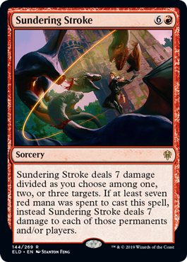 Sundering Stroke  Sundering Stroke deals 7 damage divided as you choose among one, two, or three targets. If at least seven red mana was spent to cast this spell, instead Sundering Stroke deals 7 damage to each of those permanents and/or players.