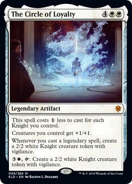 The Circle of Loyalty  This spell costs  less to cast for each Knight you control.Creatures you control get +1/+1.Whenever you cast a legendary spell, create a 2/2 white Knight creature token with vigilance., : Create a 2/2 white Knight creature token with vigilance.
