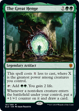 The Great Henge  This spell costs  less to cast, where X is the greatest power among creatures you control.: Add . You gain 2 life.Whenever a nontoken creature enters the battlefield under your control, put a +1/+1 counter on it and draw a card.