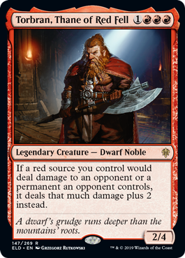 Torbran, Thane of Red Fell  If a red source you control would deal damage to an opponent or a permanent an opponent controls, it deals that much damage plus 2 instead.