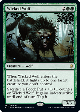 Wicked Wolf  When Wicked Wolf enters the battlefield, it fights up to one target creature you don't control.Sacrifice a Food: Put a +1/+1 counter on Wicked Wolf. It gains indestructible until end of turn. Tap it.