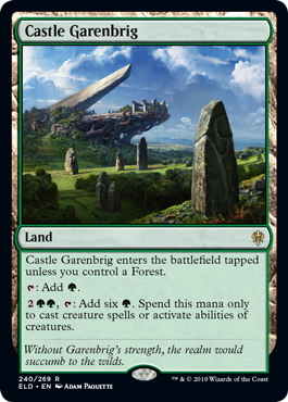 Castle Garenbrig  Castle Garenbrig enters the battlefield tapped unless you control a Forest.: Add ., : Add six . Spend this mana only to cast creature spells or activate abilities of creatures.