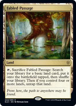 Fabled Passage  , Sacrifice Fabled Passage: Search your library for a basic land card, put it onto the battlefield tapped, then shuffle your library. Then if you control four or more lands, untap that land.