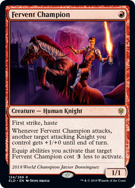 Fervent Champion  First strike, hasteWhenever Fervent Champion attacks, another target attacking Knight you control gets +1/+0 until end of turn.Equip abilities you activate that target Fervent Champion cost  less to activate.