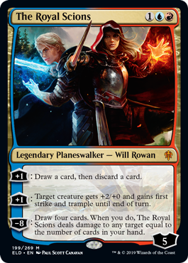 The Royal Scions  +1: Draw a card, then discard a card.+1: Target creature gets +2/+0 and gains first strike and trample until end of turn.?8: Draw four cards. When you do, The Royal Scions deals damage to any target equal to the number of cards in your hand.