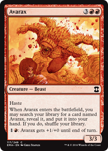 Avarax  HasteWhen Avarax enters the battlefield, you may search your library for a card named Avarax, reveal it, and put it into your hand. If you do, shuffle your library.: Avarax gets +1/+0 until end of turn.