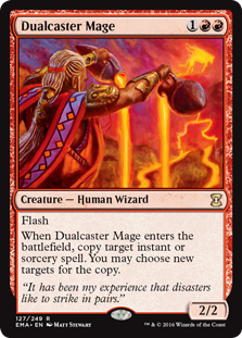 Dualcaster Mage  FlashWhen Dualcaster Mage enters the battlefield, copy target instant or sorcery spell. You may choose new targets for the copy.