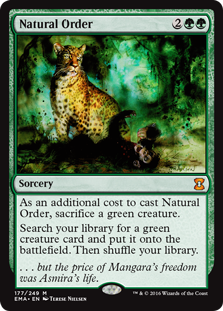 Natural Order  As an additional cost to cast this spell, sacrifice a green creature.Search your library for a green creature card and put it onto the battlefield. Then shuffle your library.