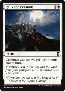 Rally the Peasants  Creatures you control get +2/+0 until end of turn.Flashback  (You may cast this card from your graveyard for its flashback cost. Then exile it.)