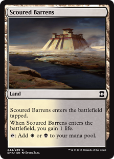 Scoured Barrens  Scoured Barrens enters the battlefield tapped.When Scoured Barrens enters the battlefield, you gain 1 life.: Add  or .