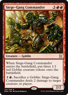 Siege-Gang Commander  When Siege-Gang Commander enters the battlefield, create three 1/1 red Goblin creature tokens., Sacrifice a Goblin: Siege-Gang Commander deals 2 damage to any target.