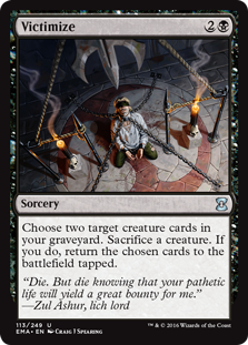 Victimize  Choose two target creature cards in your graveyard. Sacrifice a creature. If you do, return the chosen cards to the battlefield tapped.