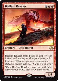 Bedlam Reveler  This spell costs  less to cast for each instant and sorcery card in your graveyard.Prowess (Whenever you cast a noncreature spell, this creature gets +1/+1 until end of turn.)When Bedlam Reveler enters the battlefield, discard your hand, then draw three c
