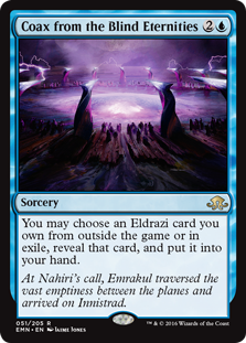 Coax from the Blind Eternities  You may choose an Eldrazi card you own from outside the game or in exile, reveal that card, and put it into your hand.