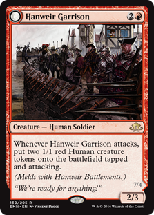 Hanweir Garrison  Whenever Hanweir Garrison attacks, create two 1/1 red Human creature tokens that are tapped and attacking.(Melds with Hanweir Battlements.)