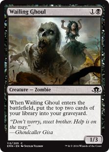 Wailing Ghoul  When Wailing Ghoul enters the battlefield, put the top two cards of your library into your graveyard.