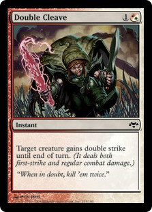Double Cleave  Target creature gains double strike until end of turn. (It deals both first-strike and regular combat damage.)