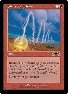 Shattering Pulse  Buyback  (You may pay an additional  as you cast this spell. If you do, put this card into your hand as it resolves.)Destroy target artifact.
